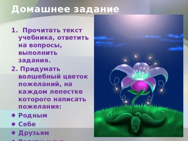 Домашнее задание 1. Прочитать текст учебника, ответить на вопросы, выполнить задания. 2. Придумать волшебный цветок пожеланий, на каждом лепестке которого написать пожелания: