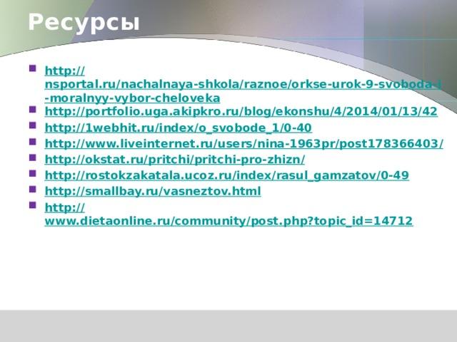 Ресурсы  http :// nsportal.ru/nachalnaya-shkola/raznoe/orkse-urok-9-svoboda-i-moralnyy-vybor-cheloveka http:// portfolio.uga.akipkro.ru/blog/ekonshu/4/2014/01/13/42 http:// 1webhit.ru/index/o_svobode_1/0-40 http://www.liveinternet.ru/users/nina-1963pr/post178366403 / http://okstat.ru/pritchi/pritchi-pro-zhizn / http:// rostokzakatala.ucoz.ru/index/rasul_gamzatov/0-49 http:// smallbay.ru/vasneztov.html http:// www.dietaonline.ru/community/post.php?topic_id=14712