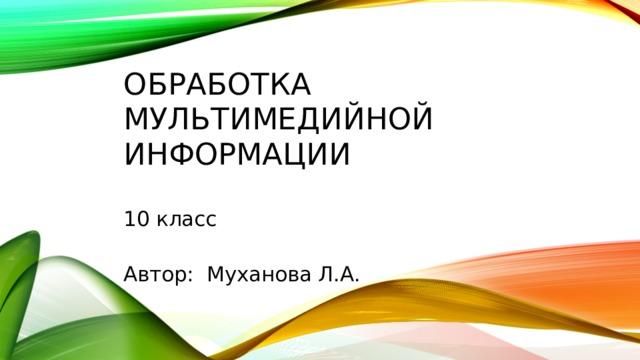 Обработка  мультимедийной информации   10 класс   Автор: Муханова Л.А.