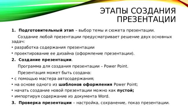 Этапы создания презентации 1. Подготовительный этап – выбор темы и сюжета презентации.  Создание любой презентации предусматривает решение двух основных задач: разработка содержания  презентации проектирование ее дизайна (оформление презентации). 2. Создание презентации .  Программа для создания презентации – Power Point.  Презентация может быть создана: с помощью мастера автосодержания; на основе одного из шаблонов оформления Power Point; начать создание новой презентации можно как пустой; импортируя содержание из документа Word. 3. Проверка презентации – настройка, сохранение, показ презентации.