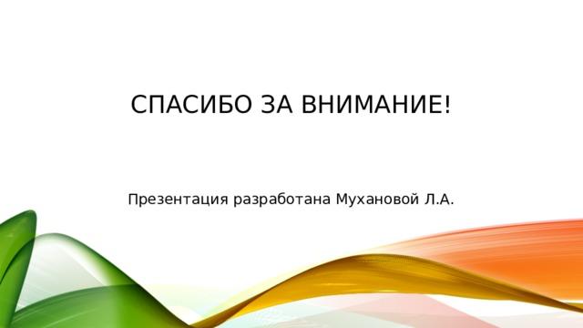Спасибо за внимание! Презентация разработана Мухановой Л.А.