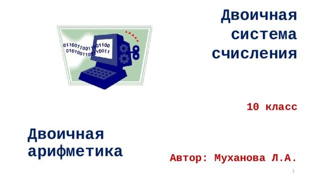 Двоичная  система  счисления    10 класс     Автор: Муханова Л.А.   Двоичная арифметика