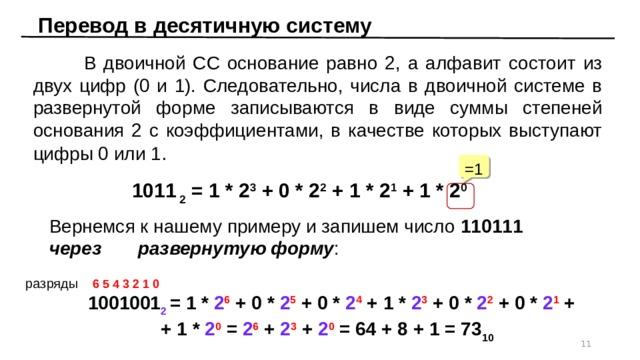 Перевод в десятичную систему  В двоичной СС основание равно 2, а алфавит состоит из двух цифр (0 и 1). Следовательно, числа в двоичной системе в развернутой форме записываются в виде суммы степеней основания 2 с коэффициентами, в качестве которых выступают цифры 0 или 1 . =1  1011 2 = 1 * 2 3 + 0 * 2 2 + 1 * 2 1 + 1 * 2 0 Вернемся к нашему примеру и запишем число 110111  через развернутую форму : разряды  6 5 4 3 2 1 0  1001001 2 = 1 * 2 6 + 0 * 2 5 + 0 * 2 4 + 1 * 2 3 + 0 * 2 2 + 0 * 2 1 +  + 1 * 2 0 = 2 6 + 2 3 + 2 0 = 64 + 8 + 1 = 73 10