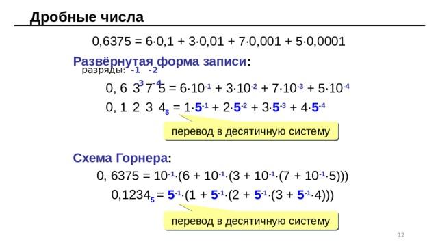 Дробные числа 0,6375 = 6·0,1 + 3·0,01 + 7·0,001 + 5·0,0001 Развёрнутая форма записи :  разряды : -1  -2  -3  -4 0, 6  3  7  5 = 6·10 -1 + 3·10 -2 + 7·10 -3 + 5·10 -4 0, 1  2  3  4 5 = 1· 5 -1 + 2· 5 -2 + 3· 5 -3 + 4· 5 -4 перевод в десятичную систему Схема Горнера : 0, 6375 = 10 -1 ·(6 + 10 -1 ·(3 + 10 -1 ·(7 + 10 -1 ·5))) 0,1234 5 = 5 -1 ·(1 + 5 -1 ·(2 + 5 -1 ·(3 + 5 -1 ·4))) перевод в десятичную систему