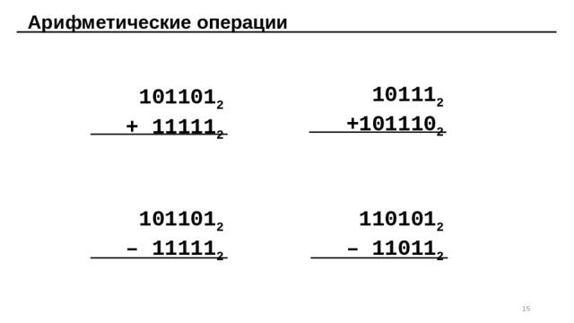 Арифметические операции   101101 2 10111 2 + 11111 2 +101110 2 101101 2 110101 2 – 11011 2 – 11111 2 14