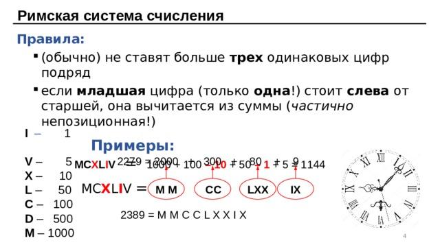 Римская система счисления Правила: (обычно) не ставят больше трех одинаковых цифр подряд если младшая цифра (только одна !) стоит слева от старшей, она вычитается из суммы ( частично непозиционная!) (обычно) не ставят больше трех одинаковых цифр подряд если младшая цифра (только одна !) стоит слева от старшей, она вычитается из суммы ( частично непозиционная!)      Примеры:     MC X L I V = 1000 + 100 – 10 + 50 – 1  + 5 = 1144     MC X L I V =  I –  1 V – 5 X – 10 L – 50 C – 100 D – 500 M – 1000 2279 = 2000 + 300 + 80 + 9 M M CC IX LXX 2389 = M M C C L X X I X