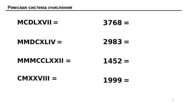Римская система счисления MCDLXVII  = 3768  = MMDCXLIV  = 2983  = MMMCCLXXII = 1452  = CMXXVIII = 1999  =