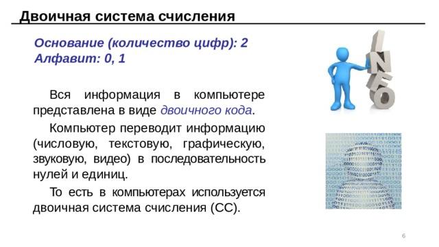 Двоичная система счисления Основание (количество цифр): 2 Алфавит: 0, 1 Вся информация в компьютере представлена в виде двоичного кода . Компьютер переводит информацию (числовую, текстовую, графическую, звуковую, видео) в последовательность нулей и единиц. То есть в компьютерах используется двоичная система счисления (СС).