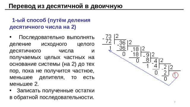 Перевод из десятичной в двоичную 1-ый способ (путём деления десятичного числа на 2)  Последовательно выполнять деление исходного целого десятичного числа и получаемых целых частных на основание системы (на 2) до тех пор, пока не получится частное, меньшее делителя, то есть меньшее 2.  Записать полученные остатки в обратной последовательности.