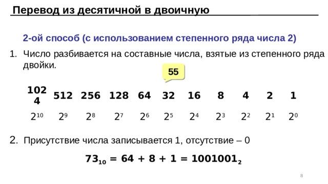 Перевод из десятичной в двоичную  2-ой способ (с использованием степенного ряда числа 2) Число разбивается на составные числа, взятые из степенного ряда двойки. 55 1024 2 10 512 2 9 256 128 2 8 2 7 64 2 6 32 2 5 16 2 4 8 2 3 4 2 2 2 1 2 1 2 0 2 . Присутствие числа записывается 1, отсутствие – 0 73 10 = 64 + 8 + 1 = 1001001 2