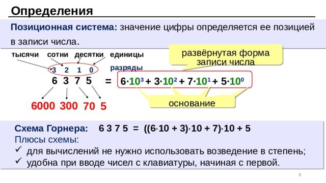 Определения  Позиционная система: значение цифры определяется ее позицией  в записи числа . развёрнутая форма записи числа тысячи сотни десятки единицы разряды 3 2 1 0 6 3 7 5 = 6 · 10 3  + 3· 10 2  + 7· 10 1  + 5· 10 0 основание 6000 300 5 70 Схема Горнера: 6 3 7 5 = ((6  10 + 3)  10 + 7)  10 + 5 Плюсы схемы: для вычислений не нужно использовать возведение в степень; удобна при вводе чисел с клавиатуры, начиная с первой. для вычислений не нужно использовать возведение в степень; удобна при вводе чисел с клавиатуры, начиная с первой.