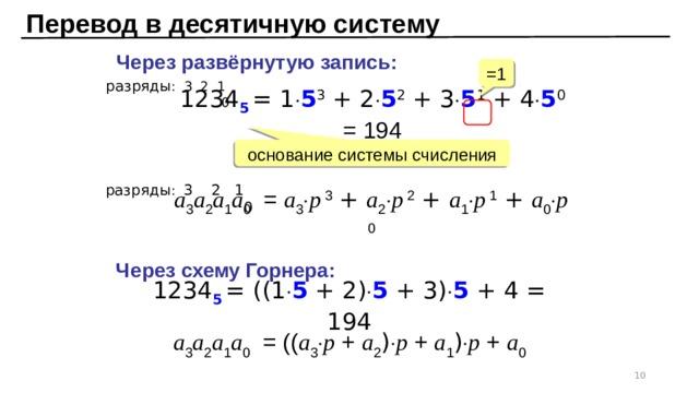 Перевод в десятичную систему Через развёрнутую запись: =1 разряды : 3 2 1 0 1234 5  = 1  5 3 + 2  5 2 + 3  5 1 + 4  5 0 = 194 основание системы счисления разряды : 3 2 1 0 a 3 a 2 a 1 a 0 = a 3  p 3 + a 2  p 2 + a 1  p 1 + a 0  p 0 Через схему Горнера: 1234 5  = ((1  5 + 2)  5 + 3)  5 + 4 = 194 a 3 a 2 a 1 a 0 = (( a 3  p + a 2 )  p + a 1 )  p + a 0