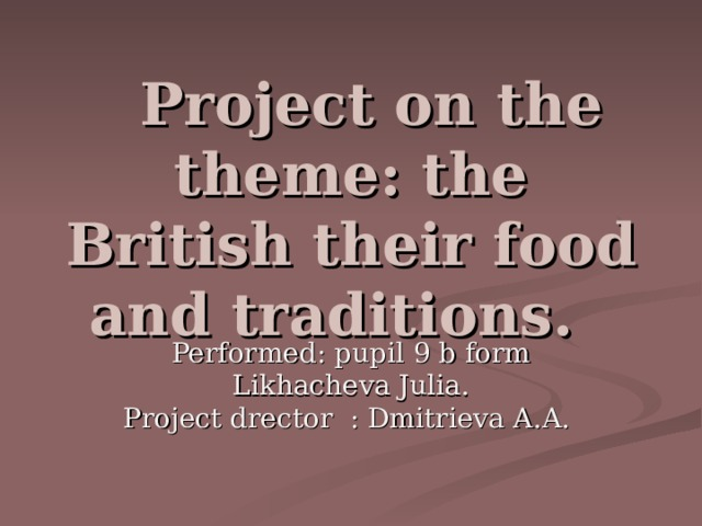 P roject on the theme: the British their food and traditions.  Performed: pupil 9 b form  Likhachev a Julia. Project drector : Dmitrieva A. A.