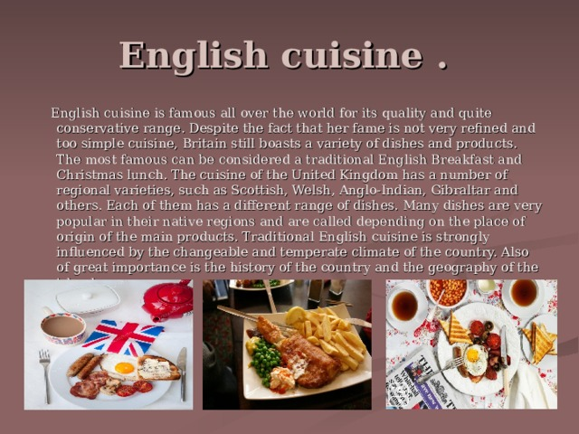 English cuisine .  English cuisine is famous all over the world for its quality and quite conservative range. Despite the fact that her fame is not very refined and too simple cuisine, Britain still boasts a variety of dishes and products. The most famous can be considered a traditional English Breakfast and Christmas lunch. The cuisine of the United Kingdom has a number of regional varieties, such as Scottish, Welsh, Anglo-Indian, Gibraltar and others. Each of them has a different range of dishes. Many dishes are very popular in their native regions and are called depending on the place of origin of the main products. Traditional English cuisine is strongly influenced by the changeable and temperate climate of the country. Also of great importance is the history of the country and the geography of the island.