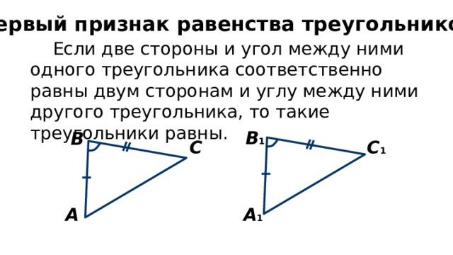 Первый признак равенства треугольников Если две стороны и угол между ними одного треугольника соответственно равны двум сторонам и углу между ними другого треугольника, то такие треугольники равны. В 1 В С С 1 А 1 А