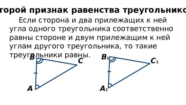 Второй признак равенства треугольников Если сторона и два прилежащих к ней угла одного треугольника соответственно равны стороне и двум прилежащим к ней углам другого треугольника, то такие треугольники равны. В 1 В С С 1 А 1 А