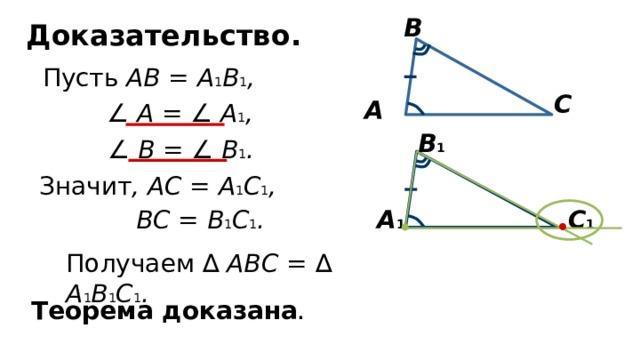 В Доказательство.  Пусть АВ = А 1 В 1 , С А ∠  А = ∠  А 1 , В 1 ∠  В = ∠  В 1 . Значит , АС = А 1 С 1 , А 1 ВС = В 1 С 1 . С 1 Получаем ∆ АВС =  ∆ А 1 В 1 С 1 . Теорема доказана .
