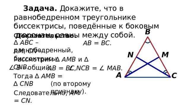 Задача. Докажите, что в равнобедренном треугольнике биссектрисы, поведённые к боковым сторонам, равны между собой. В Доказательство. ∆  АВС –  равнобедренный, АВ = ВС. АМ, СN – биссектрисы. M N Рассмотрим ∆ АМВ и ∆ CNB. ∠  В – общий , АВ = ВС, ∠  NCB = ∠ MAB. А С Тогда ∆ АМВ = ∆ CNB (по второму признаку). Следовательно, АМ = СN.