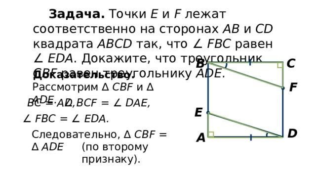 Задача. Точки Е и F лежат соответственно на сторонах АВ и CD квадрата ABCD так, что ∠  FВС равен ∠  ЕDА . Докажите, что треугольник СBF равен треугольнику ADE . С В Доказательство. F Рассмотрим ∆ CBF и ∆ ADE. ВC = AD, ∠  BCF = ∠ DAE, E ∠  FBC = ∠ EDA. D Следовательно, ∆ CBF = ∆ ADE А (по второму признаку).