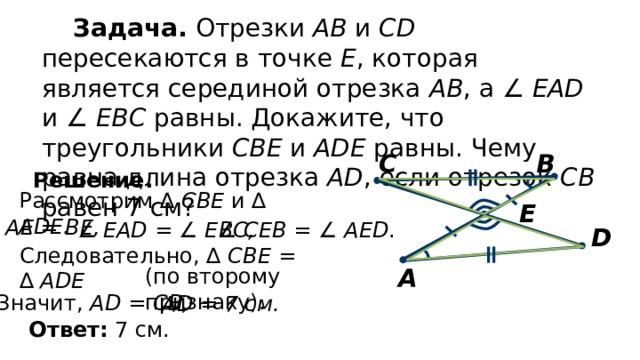 Задача. Отрезки АВ и CD пересекаются в точке Е , которая является серединой отрезка АВ , а ∠  EAD и ∠  EBC равны. Докажите, что треугольники СВЕ и ADE равны. Чему равна длина отрезка AD , если отрезок СВ равен 7 см? В С Решение. Рассмотрим ∆ CBЕ и ∆ ADE. E АЕ = ВЕ, ∠  EAD = ∠ EBC, ∠  CEВ = ∠ AED . D Следовательно, ∆ CBE = ∆ ADE А (по второму признаку). Значит, AD = СВ, AD = 7 см. Ответ: 7 см.