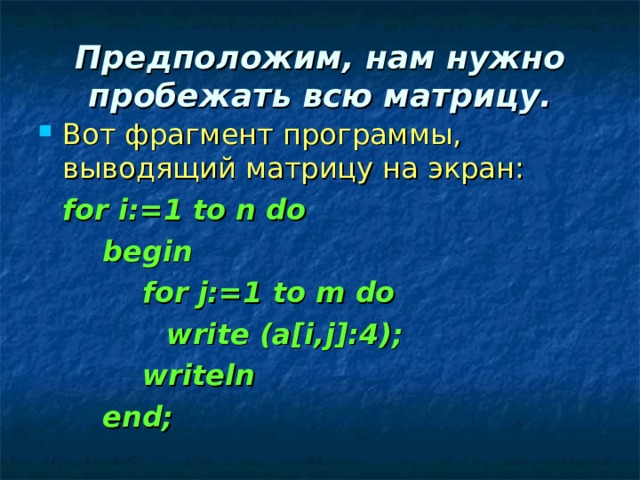 Предположим, нам нужно пробежать всю матрицу. Вот фрагмент программы, выводящий матрицу на экран:  for i:=1 to n do   begin    for j:=1 to m do    write (a[i,j]:4);    writeln   end;
