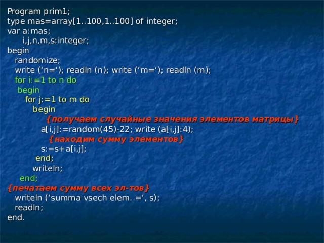 Program prim1; type mas=array[1..100,1..100] of integer; var a:mas;  i,j,n,m,s:integer; begin  randomize;  write ('n='); readln (n); write ('m='); readln (m);  for i:=1 to n do  begin  for j:=1 to m do  begin  { получаем случайные значения элементов матрицы }  a[i,j]:=random(45)-22; write (a[i,j]:4);  { находим сумму элементов }  s:=s+a[i,j];  end;  writeln;  end; { печатаем сумму всех эл-тов }  writeln ('summa vsech elem. =', s);  readln; end.