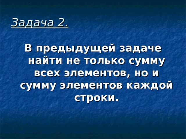 Задача 2 . В предыдущей задаче найти не только сумму всех элементов, но и сумму элементов каждой строки.