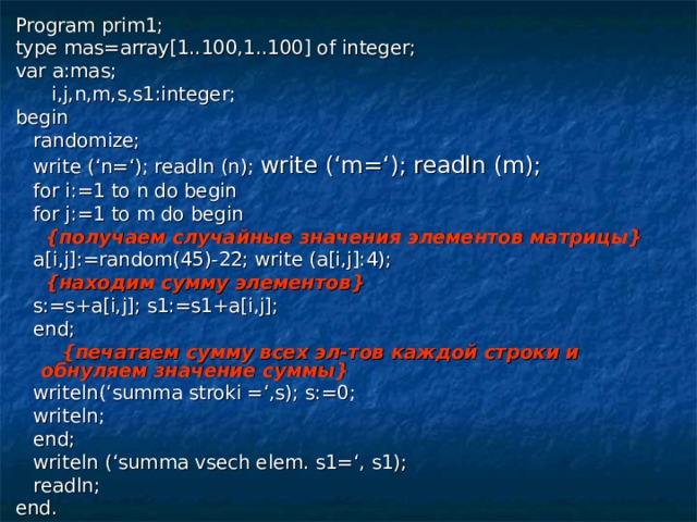 Program prim1; type mas=array[1..100,1..100] of integer; var a:mas;  i,j,n,m,s,s1:integer; begin  randomize;  write ('n='); readln (n); write ('m='); readln (m);  for i:=1 to n do begin  for j:=1 to m do begin  { получаем случайные значения элементов матрицы }  a[i,j]:=random(45)-22; write (a[i,j]:4);  { находим сумму элементов }  s:=s+a[i,j]; s1:=s1+a[i,j];  end;  { печатаем сумму всех эл-тов каждой строки и обнуляем значение суммы }  writeln('summa stroki =',s); s:=0;  writeln;  end;  writeln ('summa vsech elem. s1=', s1);  readln; end.