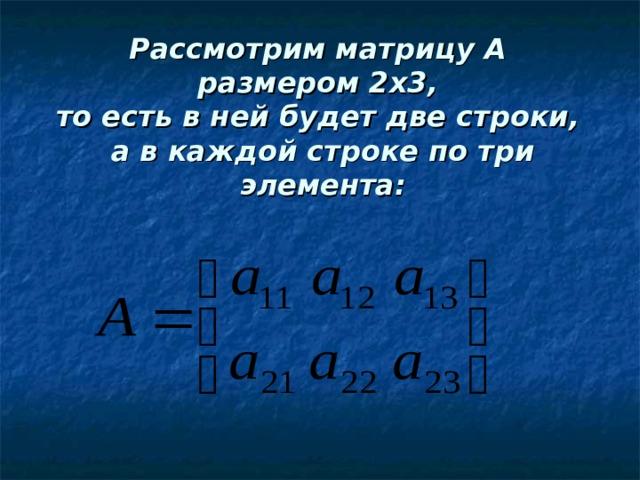 Рассмотрим матрицу А  размером 2х3,  то есть в ней будет две строки,  а в каждой строке по три элемента: