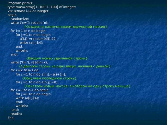 Program prim8; type mas=array[1..100,1..100] of integer; var a:mas; i,j,k,n: integer; begin  randomize;  write ('n='); readln (n);  { Создаем и распечатываем двумерный массив }  for i:=1 to n do begin  for j:=1 to n do begin  a[i,j]:=random(45)-22;  write (a[i,j]:4);  end;  writeln;  end;  { Вводим номер удаляемой строки }  write ('k='); readln (k);  { Сдвигаем строки на одну вверх, начиная с данной }  for i:=k to n-1 do  for j:=1 to n do a[i,j]:=a[i+1;j];  { Обнуляем последнюю строку }  for j:=1 to n do a[n,j]:=0;  { Печатаем новый массив, в котором на одну строку меньше }  for i:=1 to n-1 do begin  for j:=1 to n do begin  write (a[i,j]:4);  end;  writeln;  end;  readln; End.
