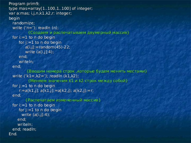Program prim9; type mas=array[1..100,1..100] of integer; var a:mas; i,j,n,k1,k2,r: integer; begin  randomize;  write ('n='); readln (n);  { Создаем и распечатываем двумерный массив }  for i:=1 to n do begin  for j:=1 to n do begin  a[i,j]:=random(45)-22;  write (a[i,j]:4);  end;  writeln;  end;  { Вводим номера строк ,которые будем менять местами }  write ('k1=,k2='); readln (k1,k2);  { Меняем значения k 1 и k 2 строк между собой }  for j:=1 to n do begin  r:=a[k1,j]; a[k1,j]:=a[k2,j]; a[k2,j]:=r;  end;  { Распечатаем измененный массив }  for i:=1 to n do begin  for j:=1 to n do begin  write (a[i,j]:4);  end;  writeln;  end; readln; End.