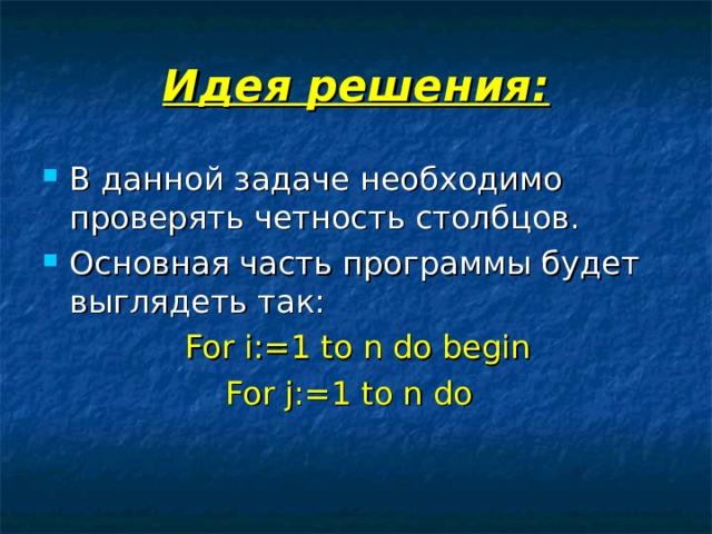 Идея решения: В данной задаче необходимо проверять четность столбцов. Основная часть программы будет выглядеть так:    For i:=1 to n do begin     For j:=1 to n do