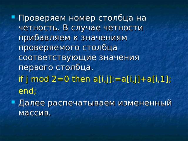 Проверяем номер столбца на четность. В случае четности прибавляем к значениям проверяемого столбца соответствующие значения первого столбца.   if j mod 2=0 then a[i,j]:=a[i,j]+a[i,1];   end; Далее распечатываем измененный массив.