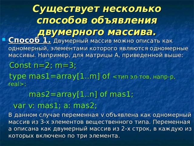 Существует несколько способов объявления двумерного массива. Способ 1.  Двумерный массив можно описать как одномерный, элементами которого являются одномерные массивы. Например, для матрицы А, приведенной выше:  Const n=2; m=3;  type mas1=array[1..m] of ;  mas2=array[1..n] of mas1;    var v: mas1; a: mas2;  В данном случае переменная v объявлена как одномерный массив из 3-х элементов вещественного типа. Переменная а описана как двумерный массив из 2-х строк, в каждую из которых включено по три элемента.