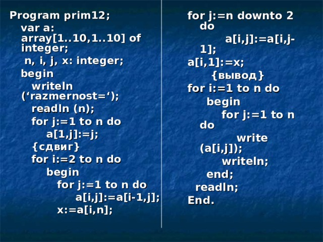 Program prim12;  var a: array[1..10,1..10] of integer;  n, i, j, x: integer;  begin  writeln ('razmernost=');  readln (n);  for j:=1 to n do  a[1,j]:=j;  { сдвиг }  for i:=2 to n do  begin  for j:=1 to n do  a[i,j]:=a[i-1,j];  x:=a[i,n]; for j:=n downto 2 do  a[i,j]:=a[i,j-1]; a[i,1]:=x;  { вывод } for i:=1 to n do  begin  for j:=1 to n do  write (a[i,j]);  writeln;  end;  readln; End.