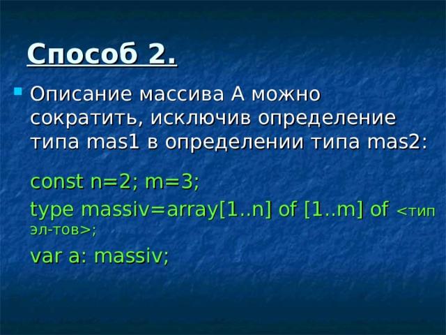 Способ 2. Описание массива А можно сократить, исключив определение типа mas1 в определении типа mas2 :  const n=2; m=3;  type massiv=array[1..n] of [1..m] of ;  var a: massiv;
