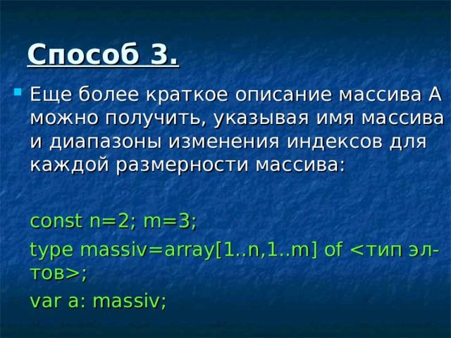 Способ 3 . Еще более краткое описание массива А можно получить, указывая имя массива и диапазоны изменения индексов для каждой размерности массива:  const n=2; m=3;  type massiv=array[1..n,1..m] of ;  var a: massiv;