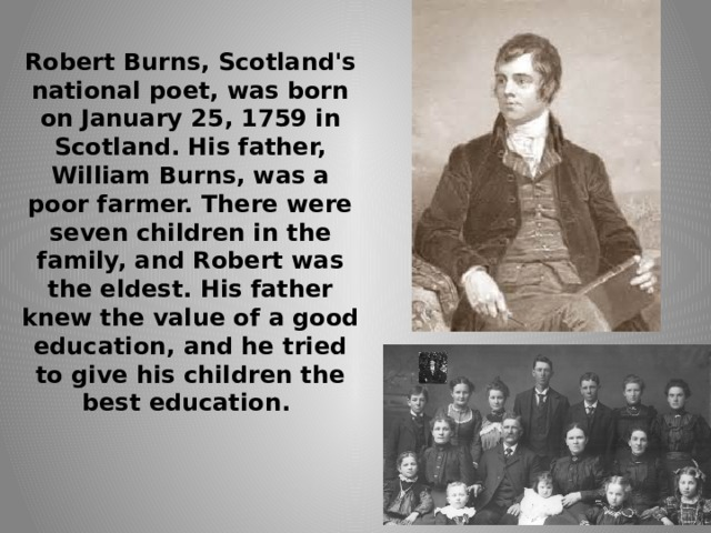 Robert Burns, Scotland's national poet, was born on January 25, 1759 in Scotland. His father, William Burns, was a poor farmer. There were seven children in the family, and Robert was the eldest. His father knew the value of a good education, and he tried to give his children the best education.