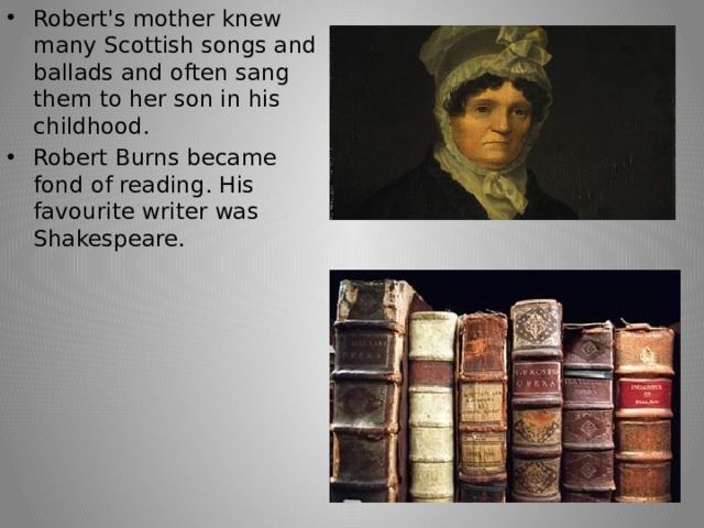 Robert's mother knew many Scottish songs and ballads and often sang them to her son in his childhood. Robert Burns became fond of reading. His favourite writer was Shakespeare.