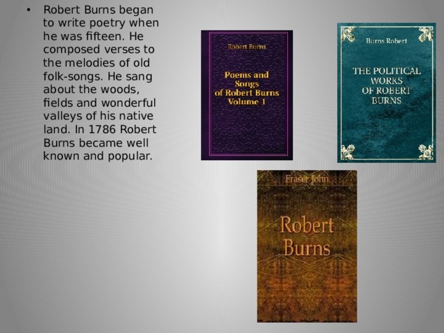 Robert Burns began to write poetry when he was fifteen. He composed verses to the melodies of old folk-songs. He sang about the woods, fields and wonderful valleys of his native land. In 1786 Robert Burns became well known and popular.