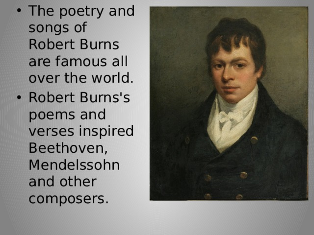The poetry and songs of Robert Burns are famous all over the world. Robert Burns's poems and verses inspired Beethoven, Mendelssohn and other composers.