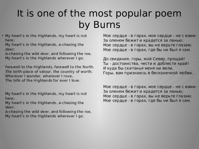 It is one of the most popular poem by Burns Мое сердце - в горах, мое сердце - не с вами:  За оленем бежит и крадется за ланью;  Мое сердце - в горах, вы не верьте глазам;  Мое сердце - в горах, где бы ни был я сам.   До свидания, горы, мой Север, прощай!  Ты - достоинства, чести и доблести край!  И куда бы скитанья меня ни вели,  Горы, вам признаюсь в бесконечной любви.    Мое сердце - в горах, мое сердце - не с вами:  За оленем бежит и крадется за ланью;  Мое сердце - в горах, вы не верьте глазам;  Мое сердце - в горах, где бы ни был я сам.