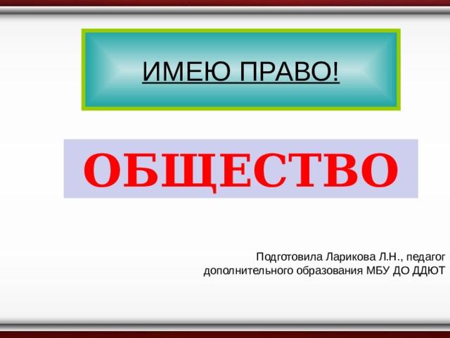 ИМЕЮ ПРАВО! ОБЩЕСТВО Подготовила Ларикова Л.Н., педагог дополнительного образования МБУ ДО ДДЮТ
