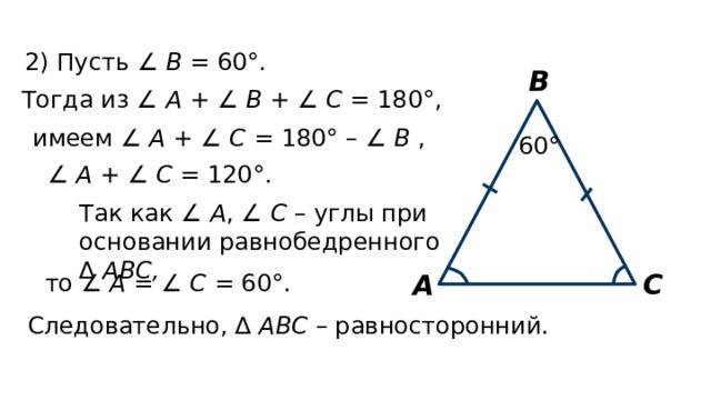 2) Пусть ∠ В = 60°. В Тогда из ∠ А + ∠ В + ∠ С = 180°, имеем ∠ А + ∠ С = 180° – ∠ В , 60° ∠ А + ∠ С = 120°. Так как ∠ А , ∠ С – углы при основании равнобедренного ∆ АВС,  С А то ∠ А = ∠ С = 60°. Следовательно, ∆ АВС – равносторонний.