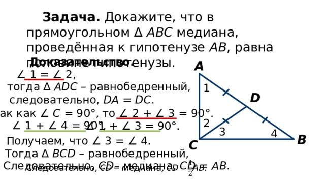Задача. Докажите, что в прямоугольном ∆ АВС медиана, проведённая к гипотенузе АВ , равна половине гипотенузы. Доказательство. А ∠ 1 = ∠ 2, тогда ∆ АDС – равнобедренный, 1 D следовательно, DA = DC . Так как ∠ С = 90°, то ∠ 2 + ∠ 3 = 90°. 2 ∠ 1 + ∠ 4 = 90°, ∠ 1 + ∠ 3 = 90°. 3 4 В Получаем, что ∠ 3 = ∠ 4. С Тогда ∆ ВСD – равнобедренный, Следовательно, СD – медиана, CD = AB .