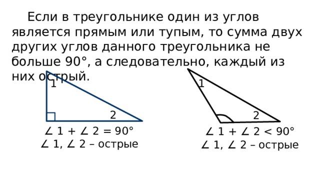 Если в треугольнике один из углов является прямым или тупым, то сумма двух других углов данного треугольника не больше 90°, а следовательно, каждый из них острый. 1 1 2 2 ∠ 1 + ∠ 2 = 90° ∠ 1 + ∠ 2 ∠ 1, ∠ 2 – острые ∠ 1, ∠ 2 – острые