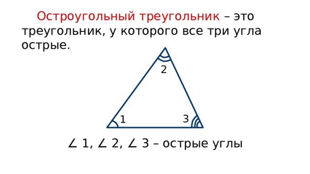 Остроугольный треугольник – это треугольник, у которого все три угла острые. 2 3 1 ∠ 1, ∠ 2, ∠ 3 – острые углы