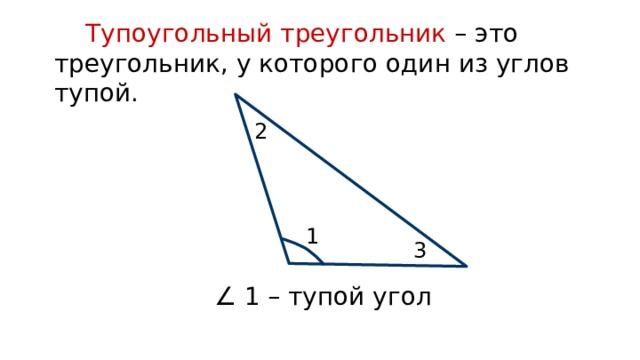 Тупоугольный треугольник – это треугольник, у которого один из углов тупой. 2 1 3 ∠ 1 – тупой угол