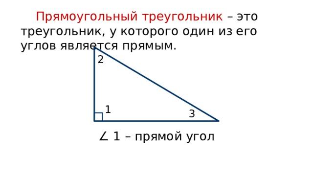 Прямоугольный треугольник – это треугольник, у которого один из его углов является прямым. 2 1 3 ∠ 1 – прямой угол