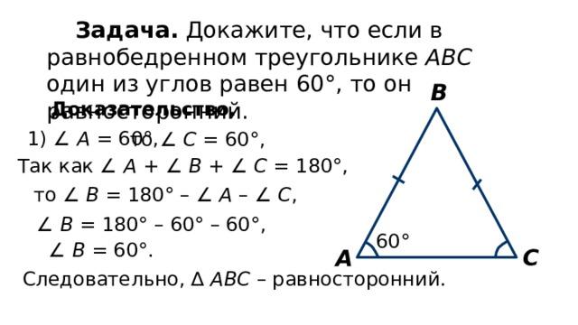 Задача. Докажите, что если в равнобедренном треугольнике АВС один из углов равен 60°, то он равносторонний. В Доказательство. 1) ∠ А = 60°, то ∠ С = 60°, Так как ∠ А + ∠ В + ∠ С = 180°, то ∠ В = 180° – ∠ А – ∠ С , ∠ В = 180° – 60° – 60°, 60° ∠ В = 60°. С А Следовательно, ∆ АВС – равносторонний.